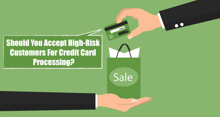 Should You Accept High Risk Customers For Credit Card Processing