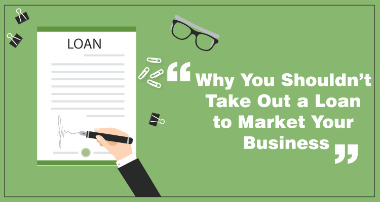 Why You Shouldn't Take Out a Loan to Market Your Business Feature image