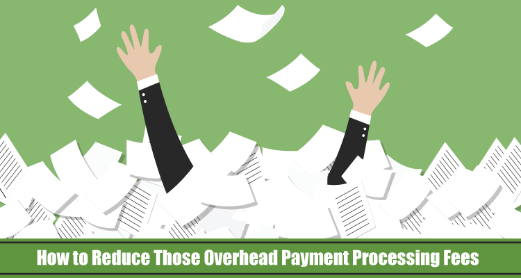 How to Reduce Those Overhead Payment Processing Fees